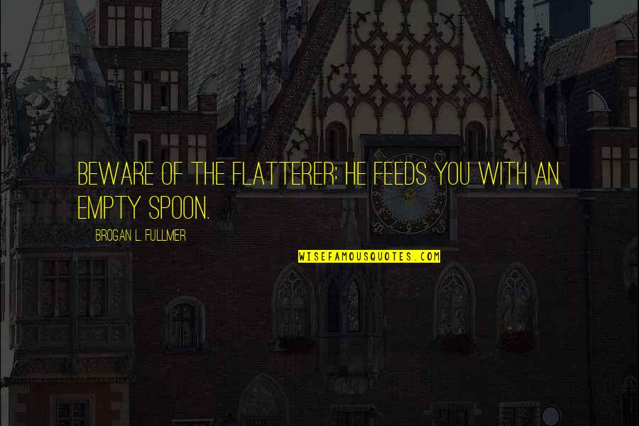 Flatterer Quotes By Brogan L. Fullmer: Beware of the flatterer: He feeds you with