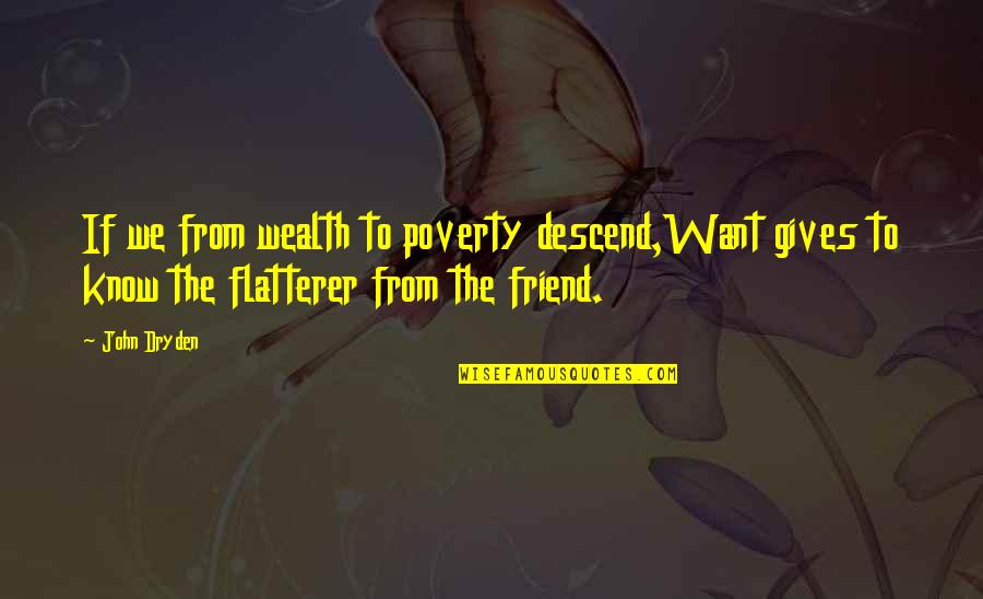 Flatterer Quotes By John Dryden: If we from wealth to poverty descend,Want gives