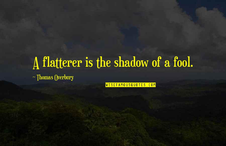 Flatterer Quotes By Thomas Overbury: A flatterer is the shadow of a fool.
