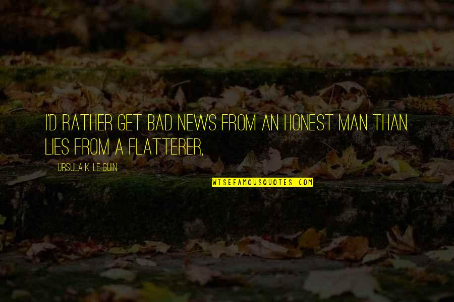 Flatterer Quotes By Ursula K. Le Guin: I'd rather get bad news from an honest