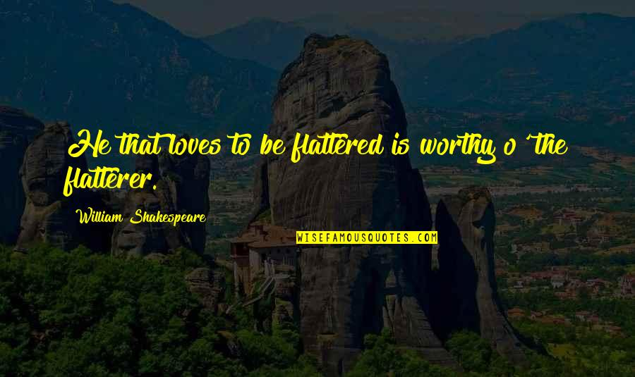 Flatterer Quotes By William Shakespeare: He that loves to be flattered is worthy