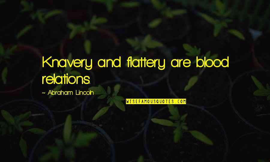 Flattery Quotes By Abraham Lincoln: Knavery and flattery are blood relations.