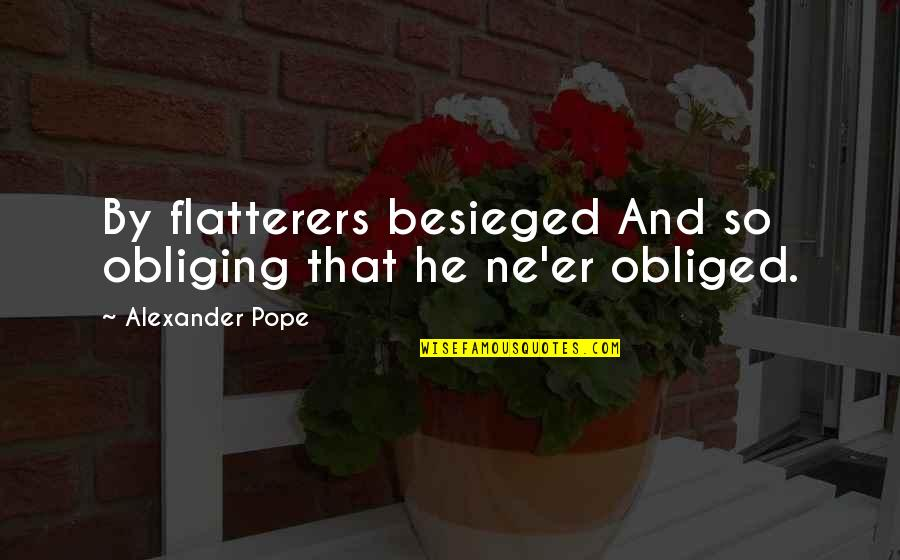 Flattery Quotes By Alexander Pope: By flatterers besieged And so obliging that he