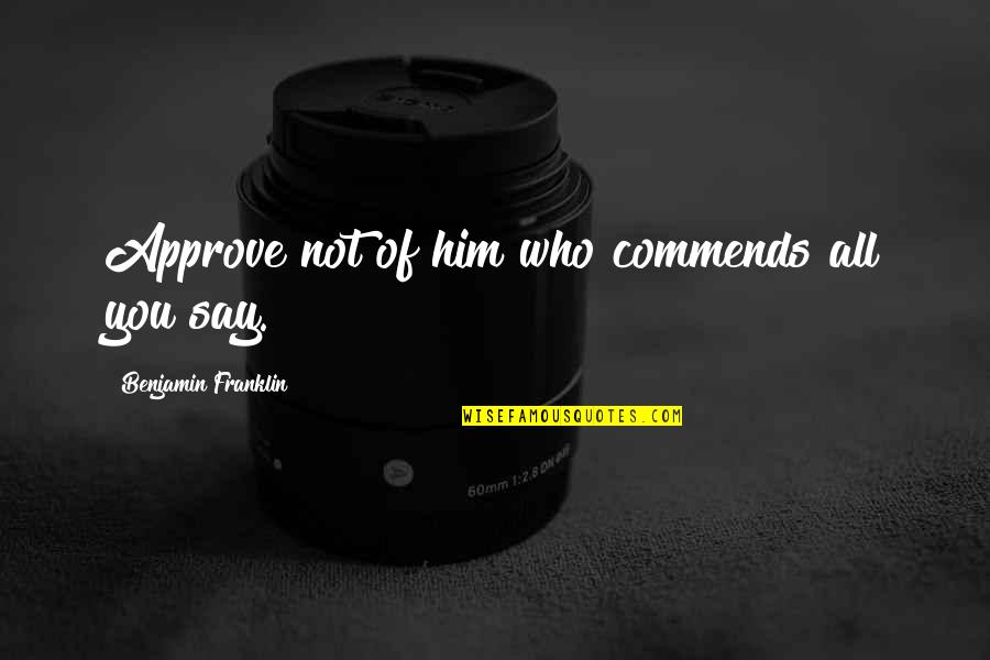 Flattery Quotes By Benjamin Franklin: Approve not of him who commends all you