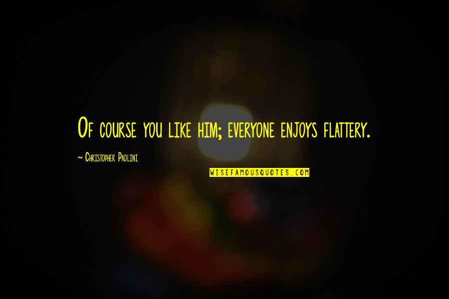 Flattery Quotes By Christopher Paolini: Of course you like him; everyone enjoys flattery.