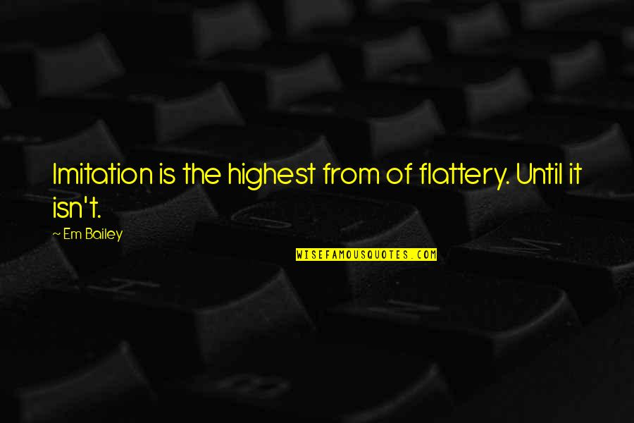 Flattery Quotes By Em Bailey: Imitation is the highest from of flattery. Until