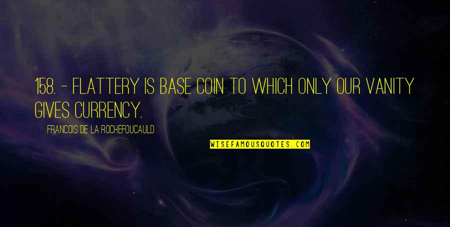 Flattery Quotes By Francois De La Rochefoucauld: 158. - Flattery is base coin to which