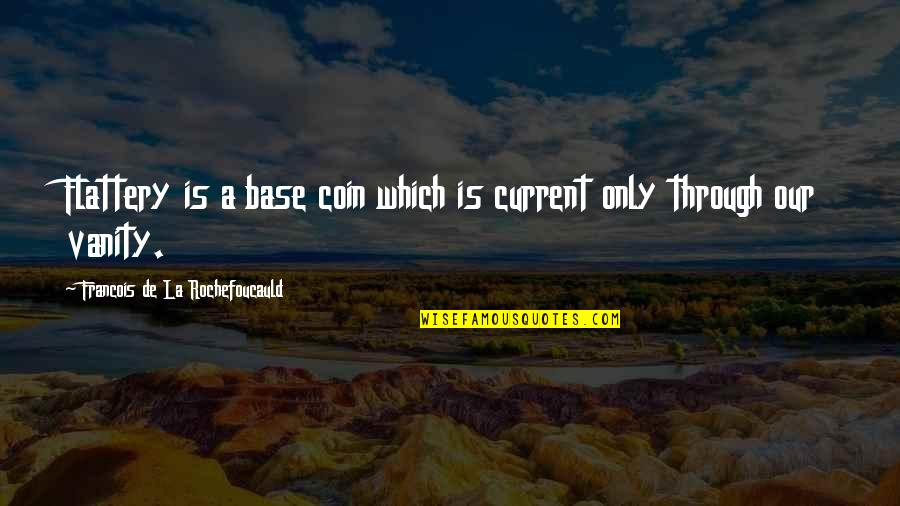 Flattery Quotes By Francois De La Rochefoucauld: Flattery is a base coin which is current