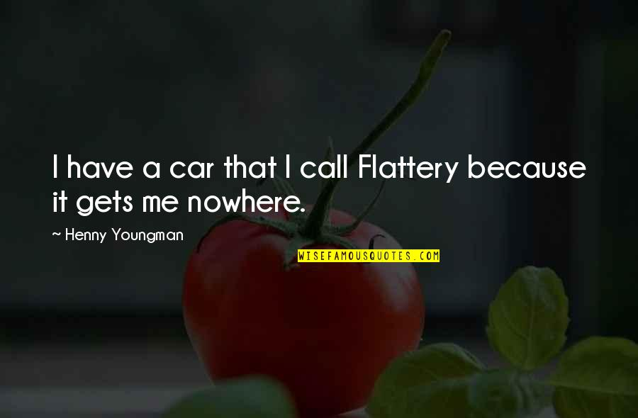 Flattery Quotes By Henny Youngman: I have a car that I call Flattery