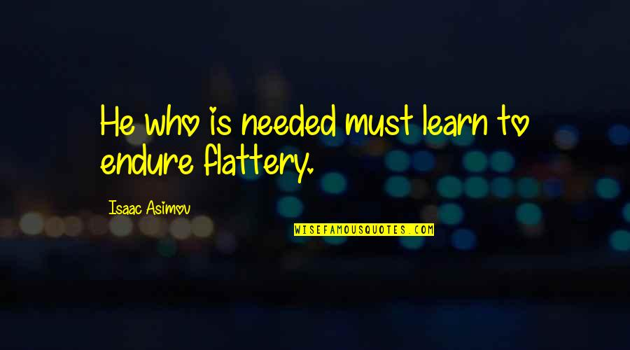 Flattery Quotes By Isaac Asimov: He who is needed must learn to endure