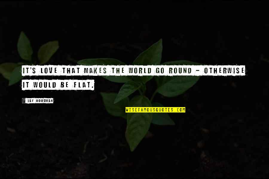 Flattery Quotes By Jay Woodman: It's love that makes the world go round