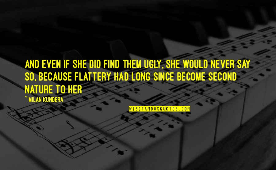 Flattery Quotes By Milan Kundera: And even if she did find them ugly,