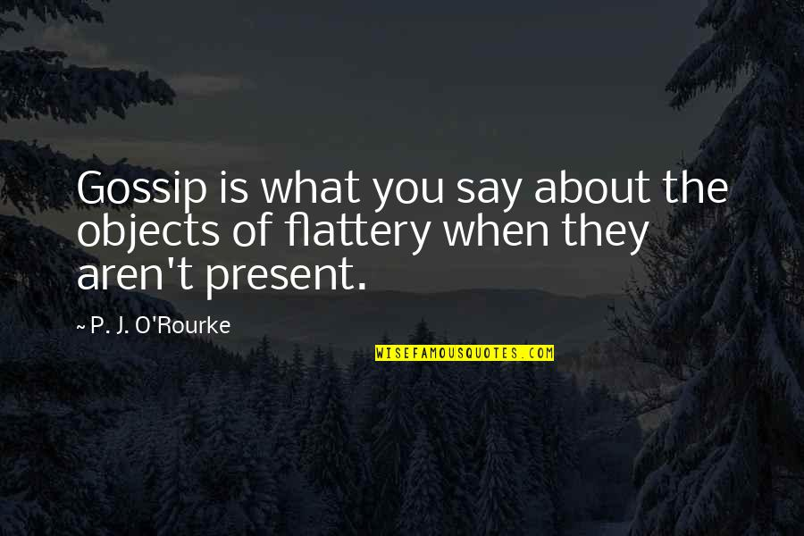 Flattery Quotes By P. J. O'Rourke: Gossip is what you say about the objects