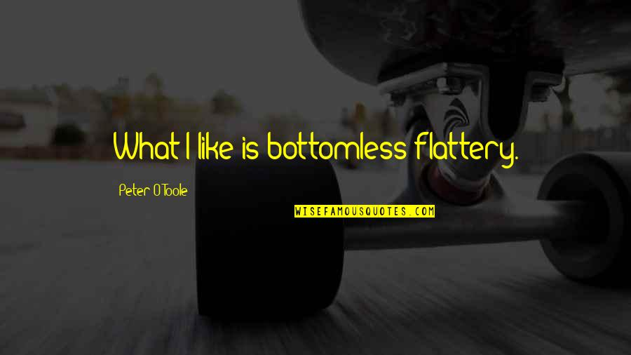 Flattery Quotes By Peter O'Toole: What I like is bottomless flattery.