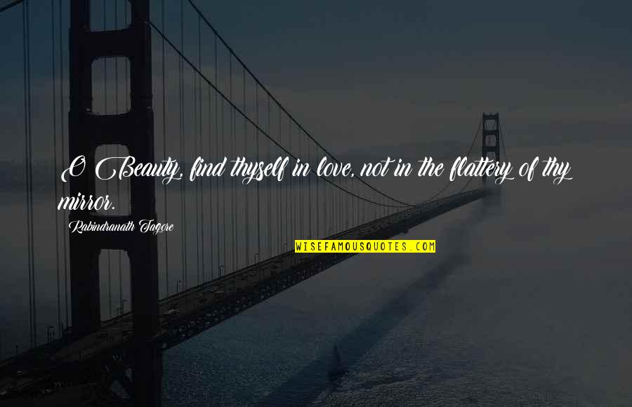 Flattery Quotes By Rabindranath Tagore: O Beauty, find thyself in love, not in