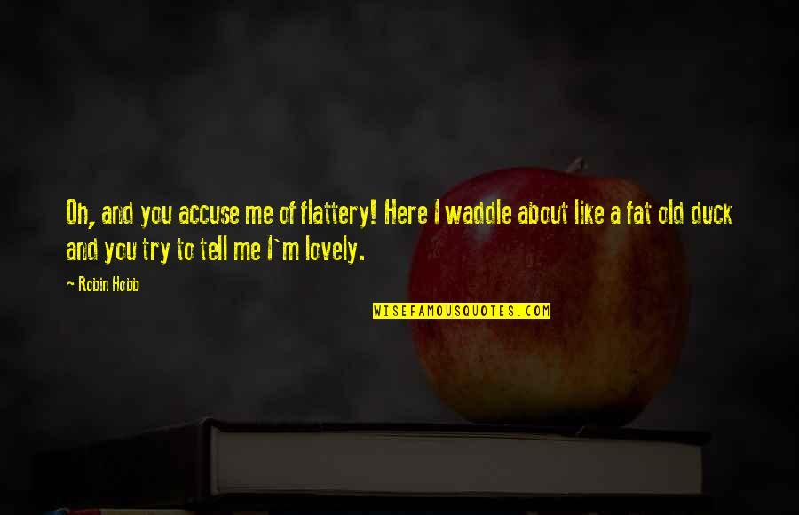 Flattery Quotes By Robin Hobb: Oh, and you accuse me of flattery! Here