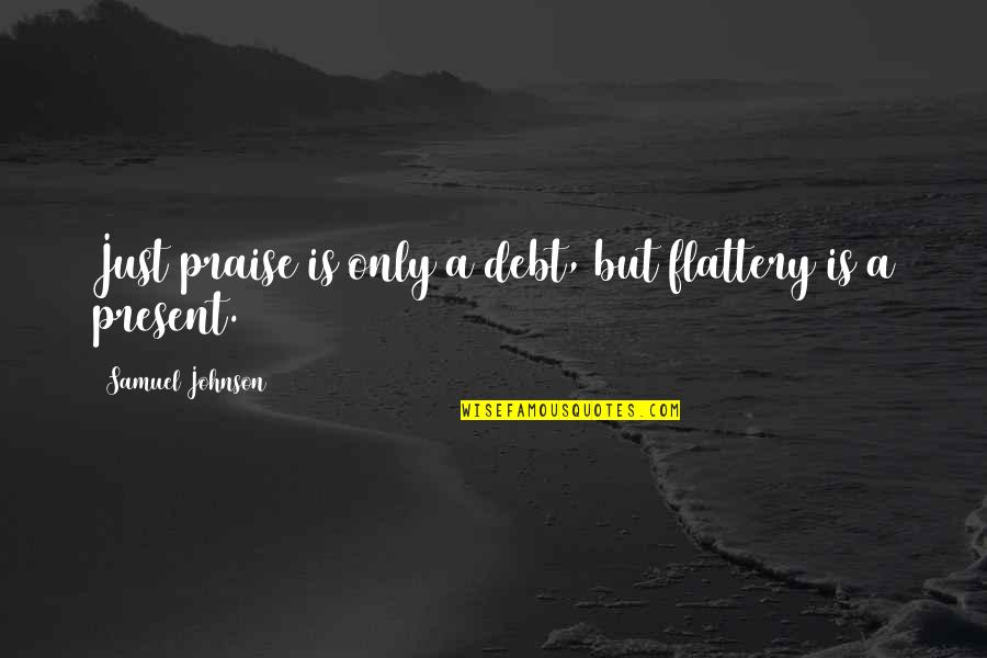 Flattery Quotes By Samuel Johnson: Just praise is only a debt, but flattery