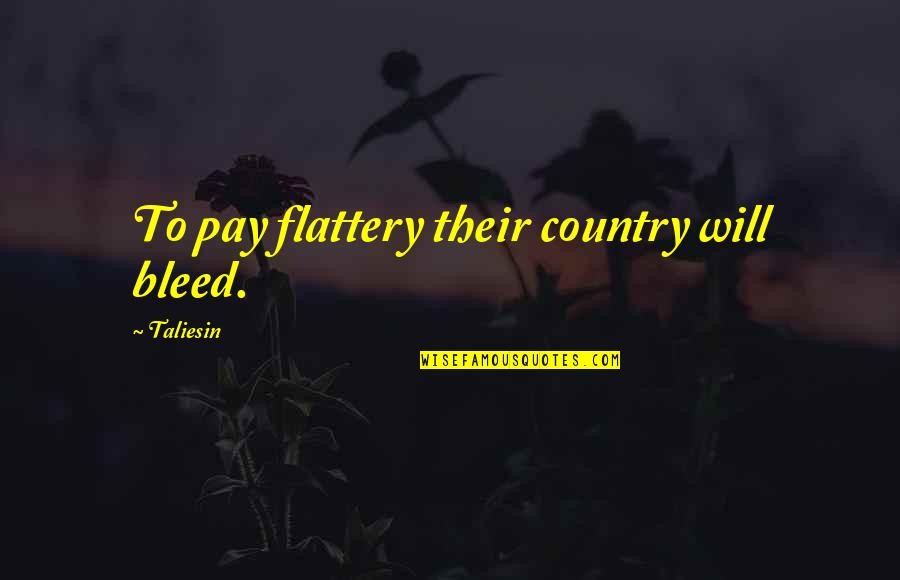 Flattery Quotes By Taliesin: To pay flattery their country will bleed.