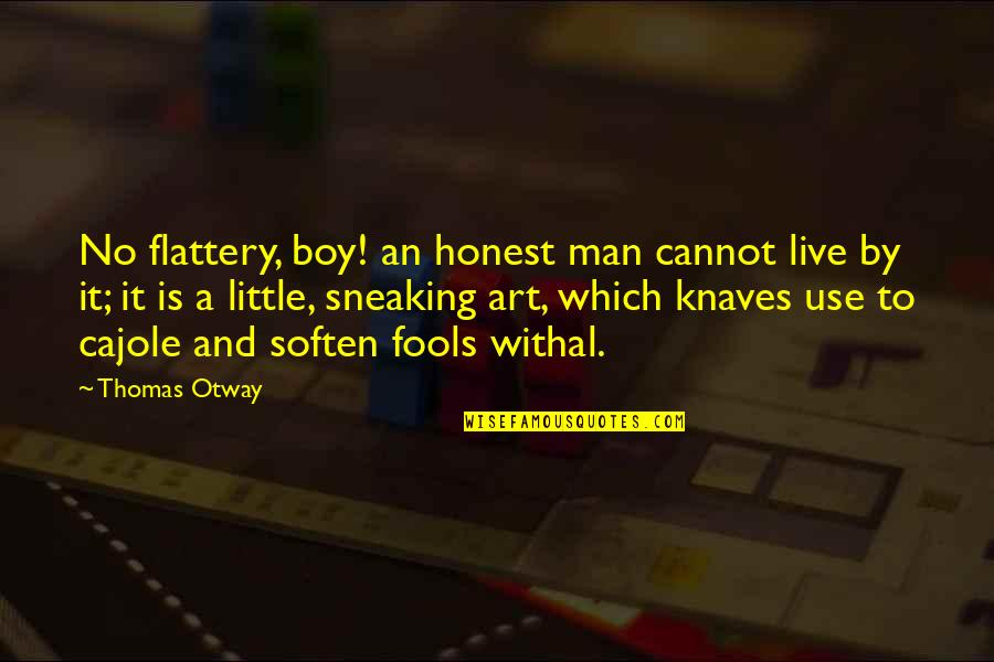 Flattery Quotes By Thomas Otway: No flattery, boy! an honest man cannot live