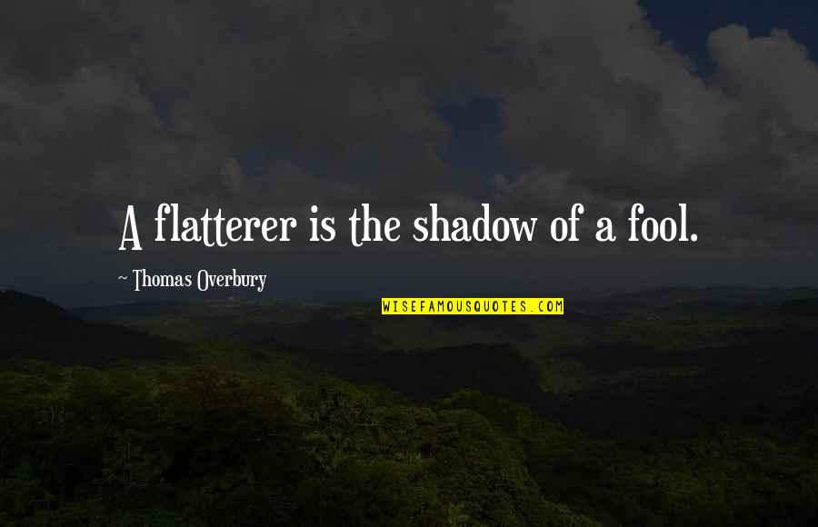 Flattery Quotes By Thomas Overbury: A flatterer is the shadow of a fool.