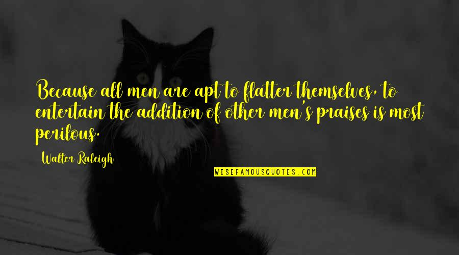 Flattery Quotes By Walter Raleigh: Because all men are apt to flatter themselves,