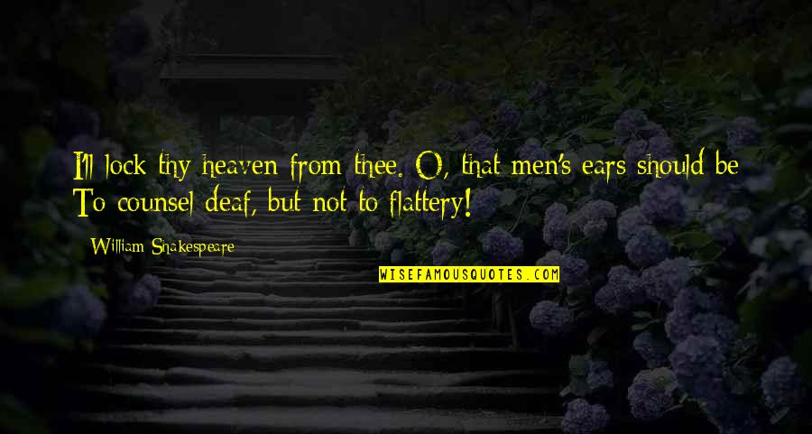 Flattery Quotes By William Shakespeare: I'll lock thy heaven from thee. O, that