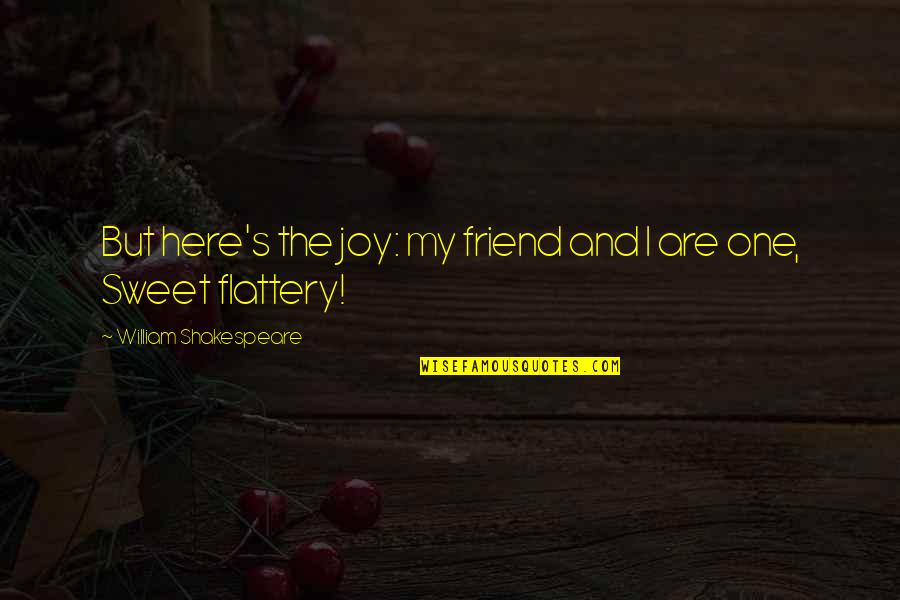Flattery Quotes By William Shakespeare: But here's the joy: my friend and I