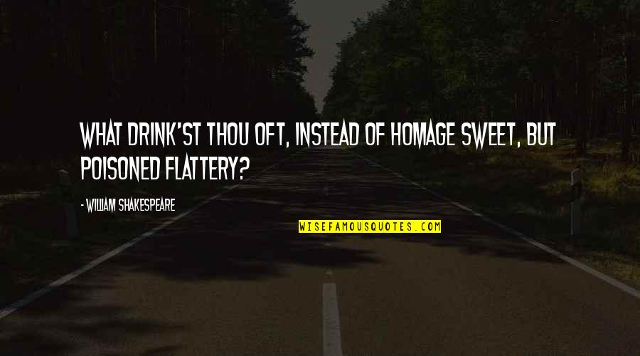 Flattery Quotes By William Shakespeare: What drink'st thou oft, instead of homage sweet,
