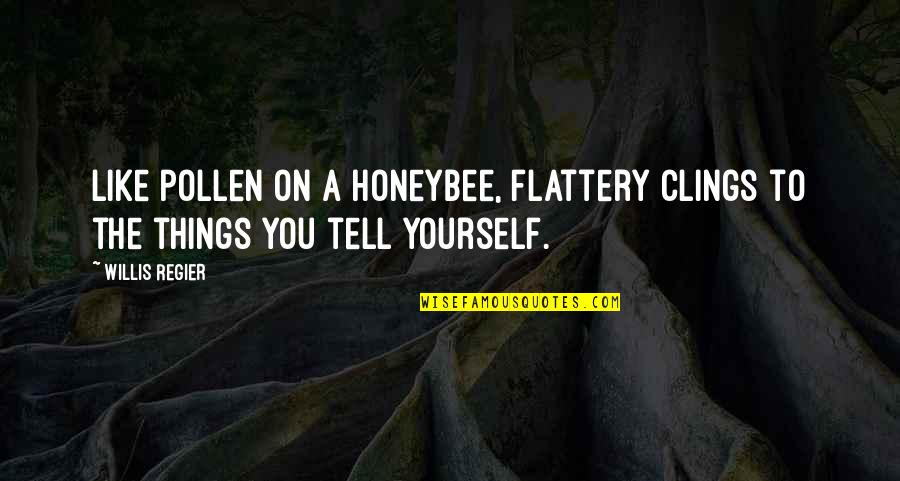 Flattery Quotes By Willis Regier: Like pollen on a honeybee, flattery clings to