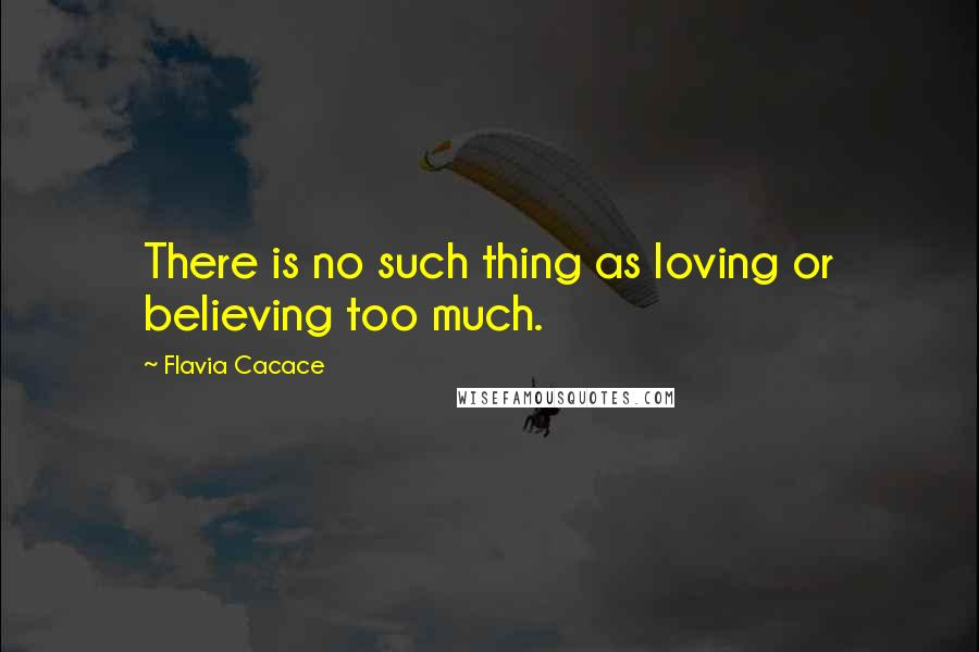 Flavia Cacace quotes: There is no such thing as loving or believing too much.