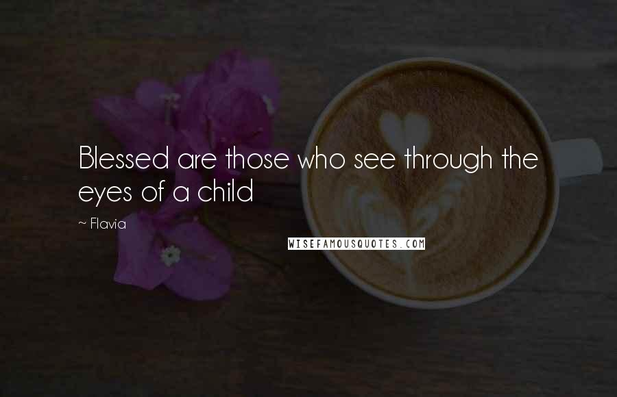 Flavia quotes: Blessed are those who see through the eyes of a child