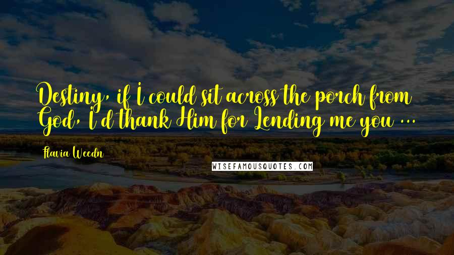 Flavia Weedn quotes: Destiny, if I could sit across the porch from God, I'd thank Him for Lending me you ...