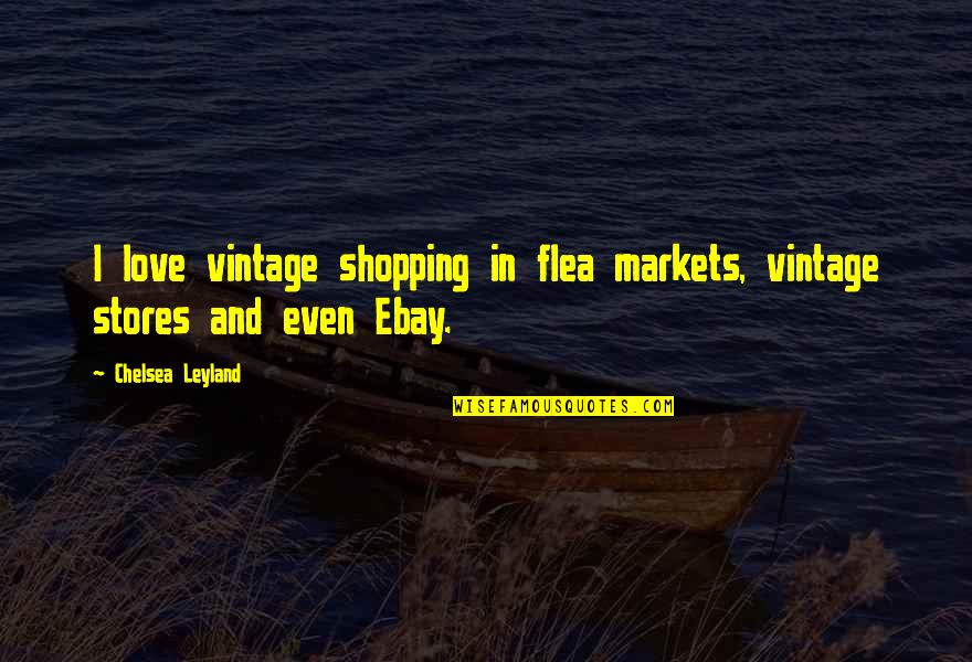 Flea Markets Quotes By Chelsea Leyland: I love vintage shopping in flea markets, vintage