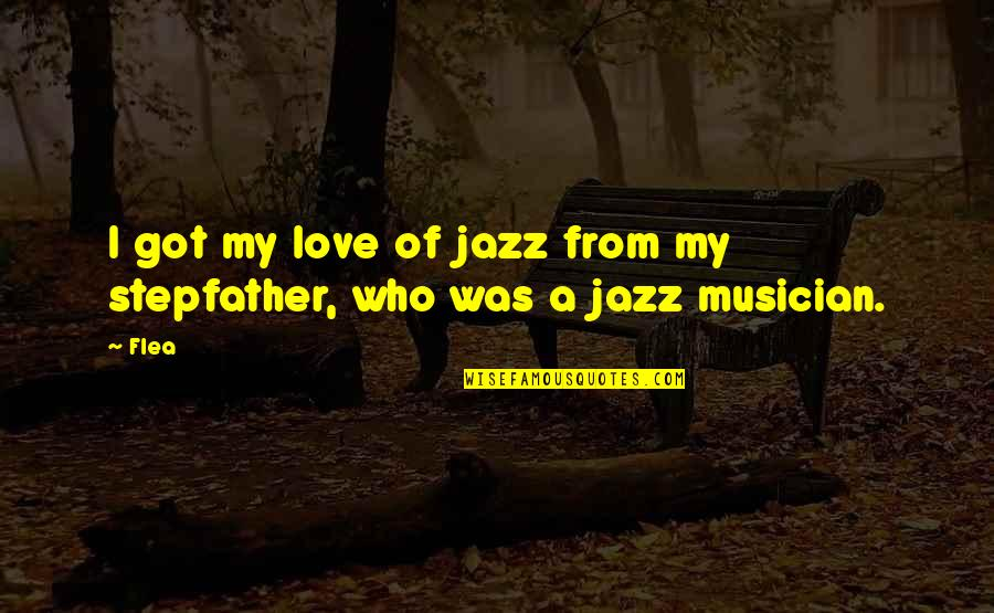 Flea Quotes By Flea: I got my love of jazz from my