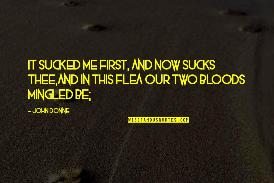 Flea Quotes By John Donne: It sucked me first, and now sucks thee,And