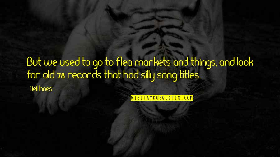 Flea Quotes By Neil Innes: But we used to go to flea markets