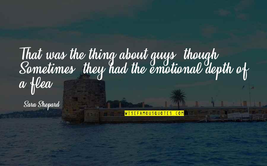 Flea Quotes By Sara Shepard: That was the thing about guys, though: Sometimes,