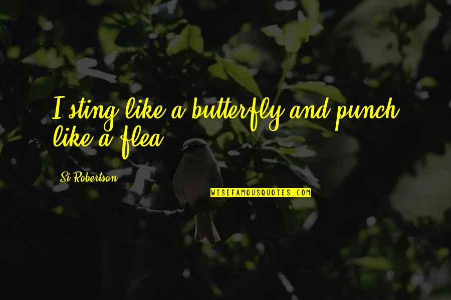 Flea Quotes By Si Robertson: I sting like a butterfly and punch like