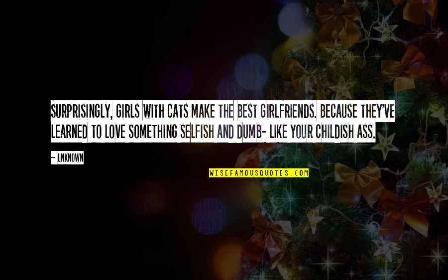 Flickr Love Quotes By Unknown: Surprisingly, girls with cats make the best girlfriends.