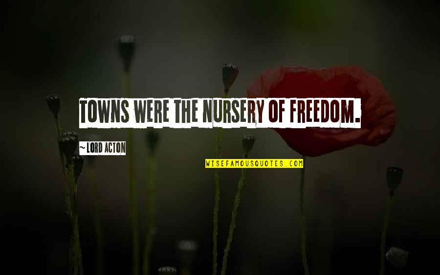 Flight 93 Movie Quotes By Lord Acton: Towns were the nursery of freedom.