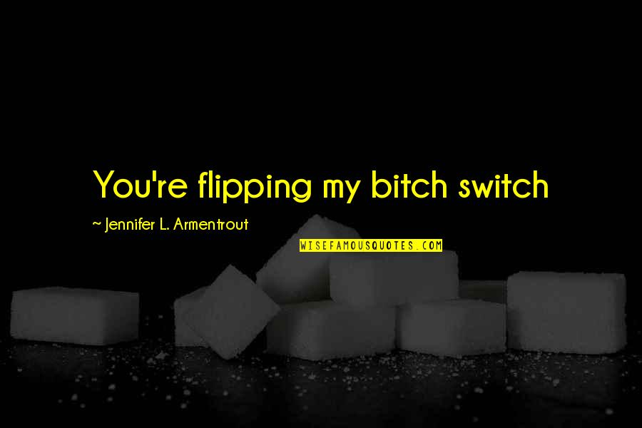 Flipping Out Quotes By Jennifer L. Armentrout: You're flipping my bitch switch