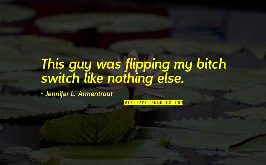Flipping Out Quotes By Jennifer L. Armentrout: This guy was flipping my bitch switch like