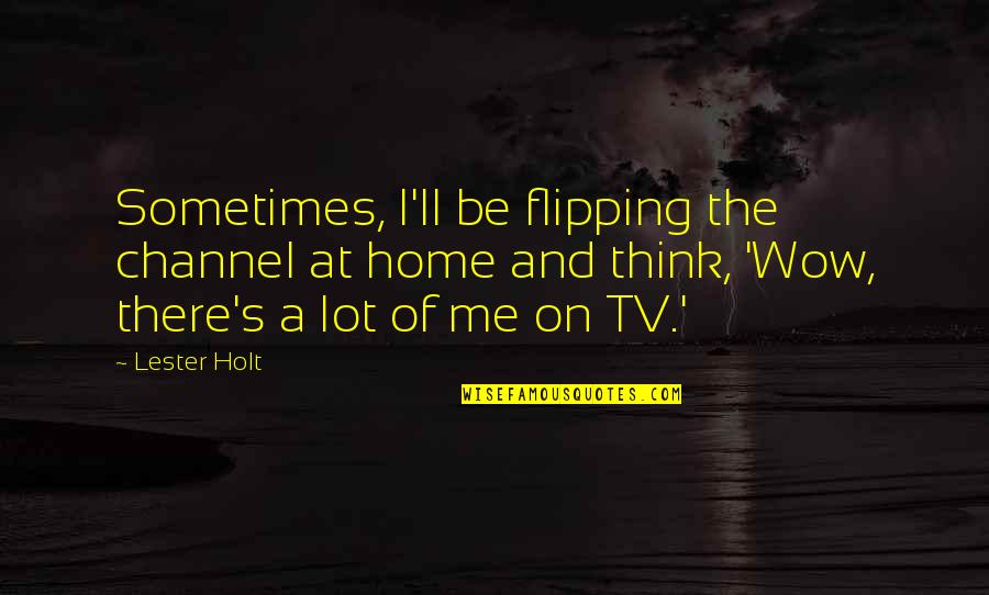 Flipping Out Quotes By Lester Holt: Sometimes, I'll be flipping the channel at home
