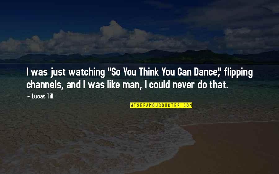 """Flipping Out Quotes By Lucas Till: I was just watching """"So You Think You"""