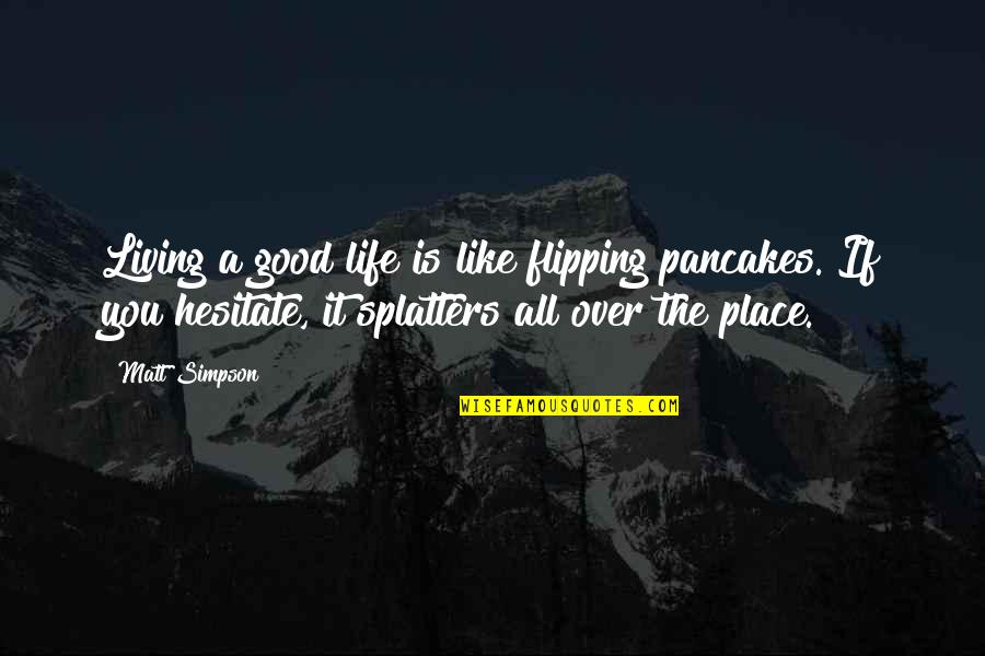 Flipping Out Quotes By Matt Simpson: Living a good life is like flipping pancakes.