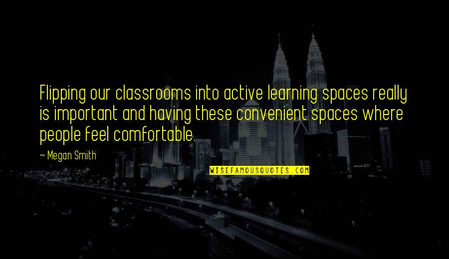 Flipping Out Quotes By Megan Smith: Flipping our classrooms into active learning spaces really