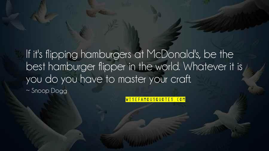 Flipping Out Quotes By Snoop Dogg: If it's flipping hamburgers at McDonald's, be the