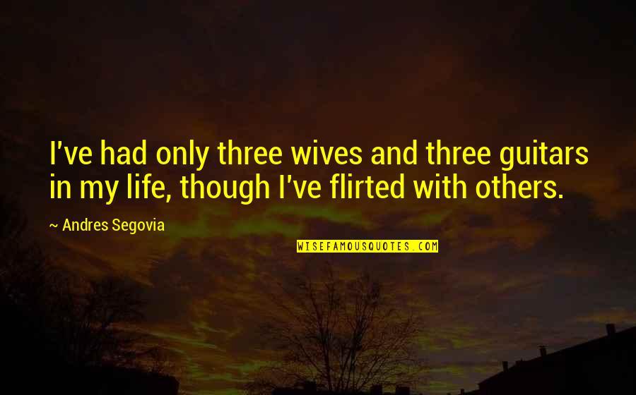Flirted Quotes By Andres Segovia: I've had only three wives and three guitars