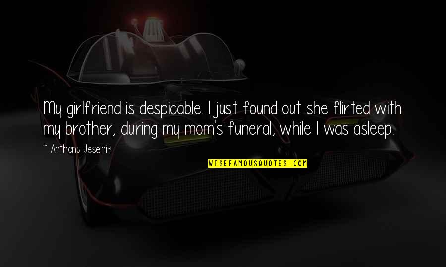Flirted Quotes By Anthony Jeselnik: My girlfriend is despicable. I just found out