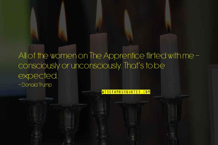 Flirted Quotes By Donald Trump: All of the women on The Apprentice flirted